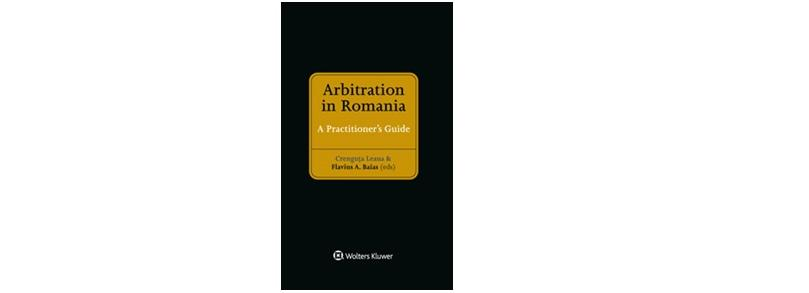 """Arbitration in Romania: A Practitioner's Guide"", volum co-editat de prof. univ. dr. Flavius Baias"
