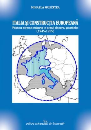"""""""Italia și construcția europeană: politica externă italiană în primul deceniu postbelic (1945-1955)"""" – Mihaela Mustățea"""