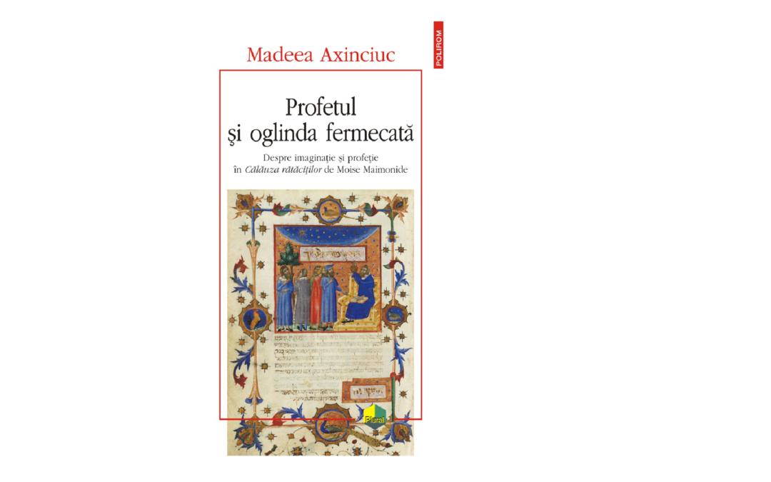 """A apărut volumul """"Profetul şi oglinda fermecată. Despre imaginaţie şi profeţie în Călăuza rătăciţilor de Moise Maimonide"""" de Madeea Axinciuc, profesor al Facultății de Limbi și Literaturi Străine"""