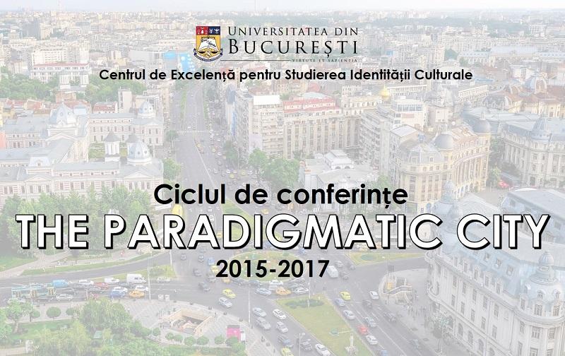 """""""The Paradigmatic City"""", ciclu de conferințe organizat de Centrul de Excelență pentru Studierea Identiății Culturale din cadrul Universității din București"""